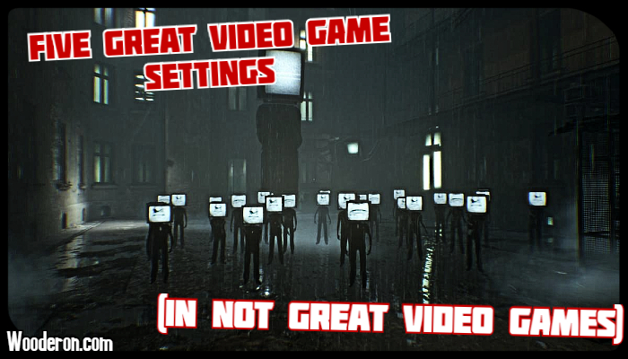 Five Great Video Game settings (In not great video games)