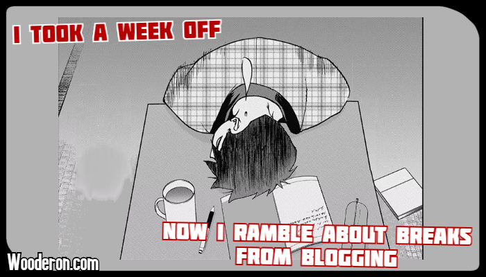 I took a week off, now I ramble about breaks from blogging
