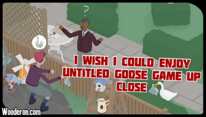 I wish I could enjoy Untitled Goose Game up close