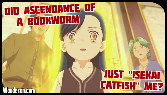 "Did Ascendance of a Bookworm just ""Isekai Catfish"" me?"