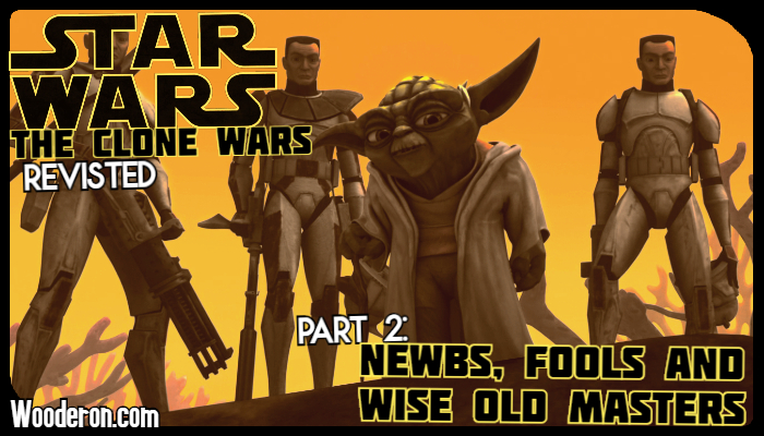 Star Wars: The Clone Wars Revisited – Part 2: Newbs, Fools and Wise Old Masters