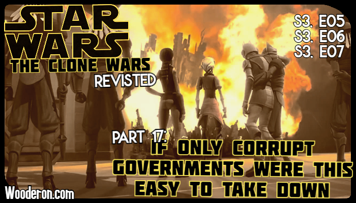 Star Wars: The Clone Wars Revisted –  Part 17: If only corrupt governments were this easy to take down