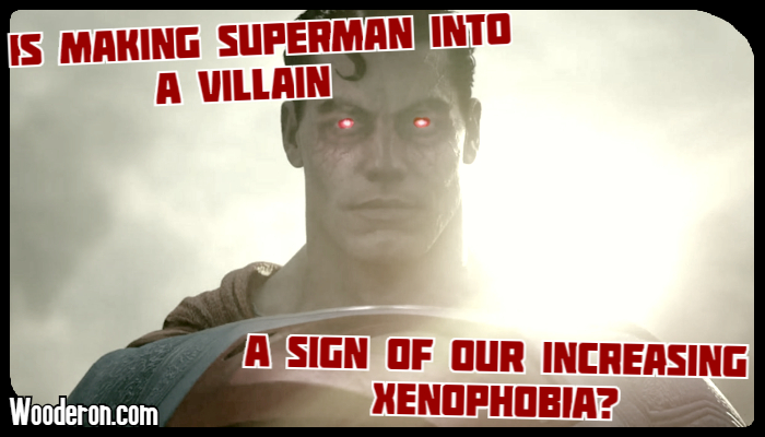 Is making Superman into a villain a sign of our increasing xenophobia?