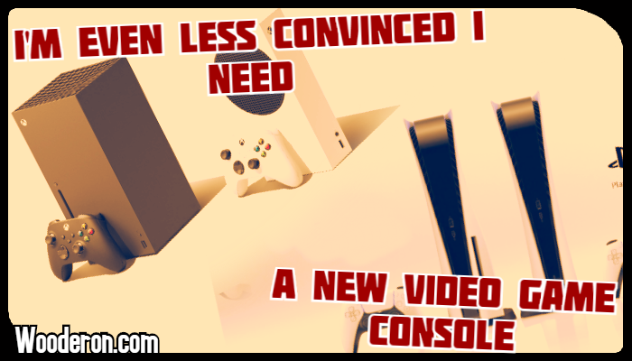 I'm even less convinced I need a new Video Game Console