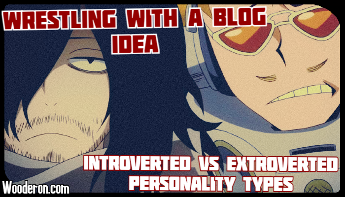Wrestling with a Blog idea – Introverted vs Extroverted Personality types