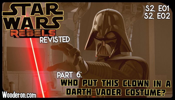 Star Wars: Rebels Revisited – Part 6: Who put this clown in a Darth VaderCostume?